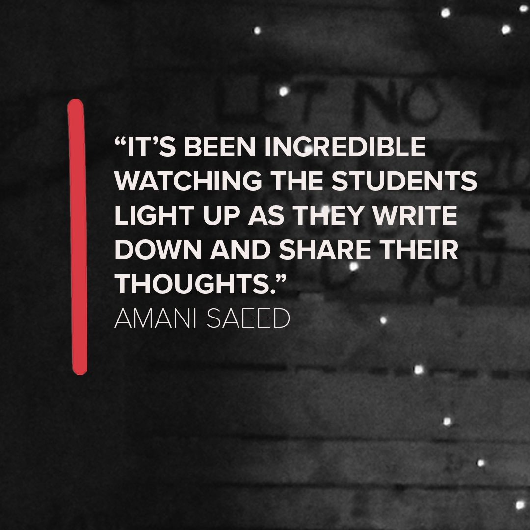 """Image shows a black and white background with a quote in the centre, which says """"It's been incredible watching the students light up as they write down and share their thoughts."""" Amani Saeed"""